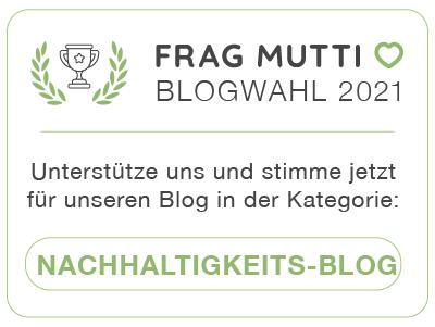 Stimme jetzt in der Kategorie Nachhaltigkeitsblog für unseren Blog bei der Frag Mutti Blogwahl 2021!